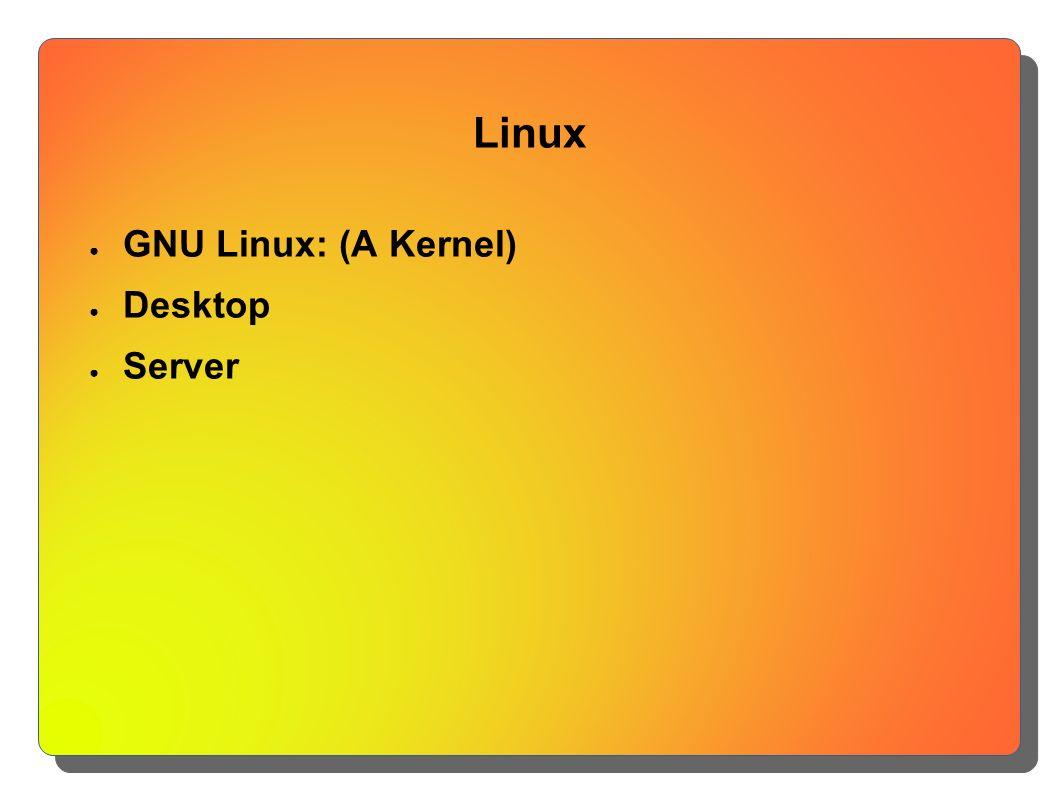 Linux ● GNU Linux: (A Kernel) ● Desktop ● Server