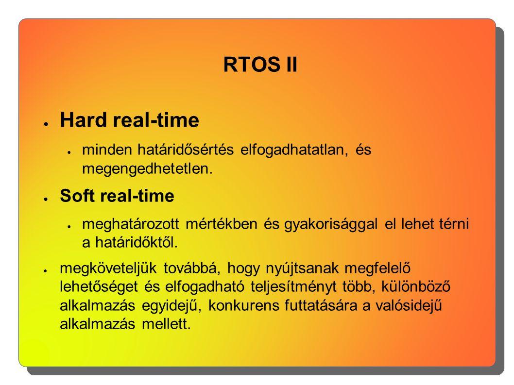 RTOS II ● Hard real-time ● minden határidősértés elfogadhatatlan, és megengedhetetlen. ● Soft real-time ● meghatározott mértékben és gyakorisággal el