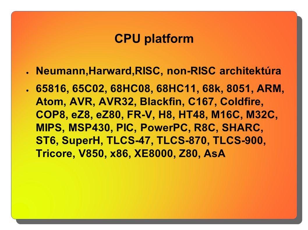 CPU platform ● Neumann,Harward,RISC, non-RISC architektúra ● 65816, 65C02, 68HC08, 68HC11, 68k, 8051, ARM, Atom, AVR, AVR32, Blackfin, C167, Coldfire,