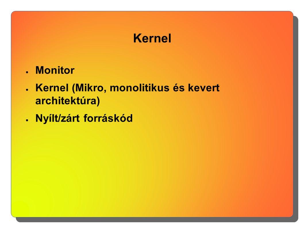 Kernel ● Monitor ● Kernel (Mikro, monolitikus és kevert architektúra) ● Nyílt/zárt forráskód