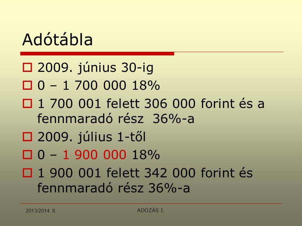 ADÓZÁS I. Adótábla  2009. június 30-ig  0 – 1 700 000 18%  1 700 001 felett 306 000 forint és a fennmaradó rész 36%-a  2009. július 1-től  0 – 1