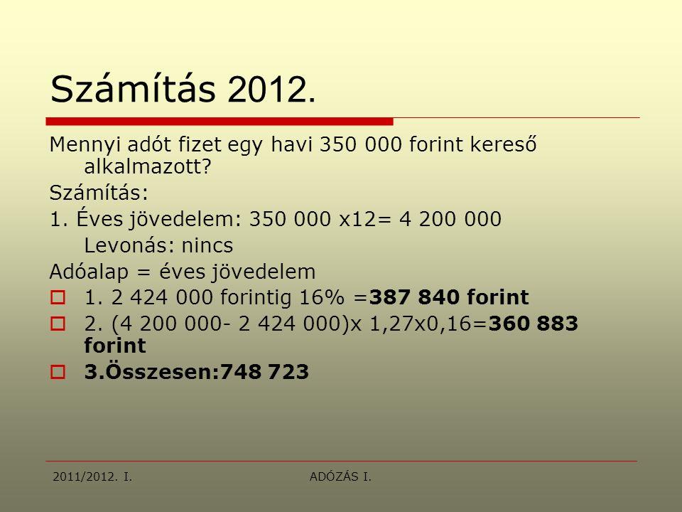 2011/2012. I.ADÓZÁS I. Számítás 2012. Mennyi adót fizet egy havi 350 000 forint kereső alkalmazott? Számítás: 1. Éves jövedelem: 350 000 x12= 4 200 00