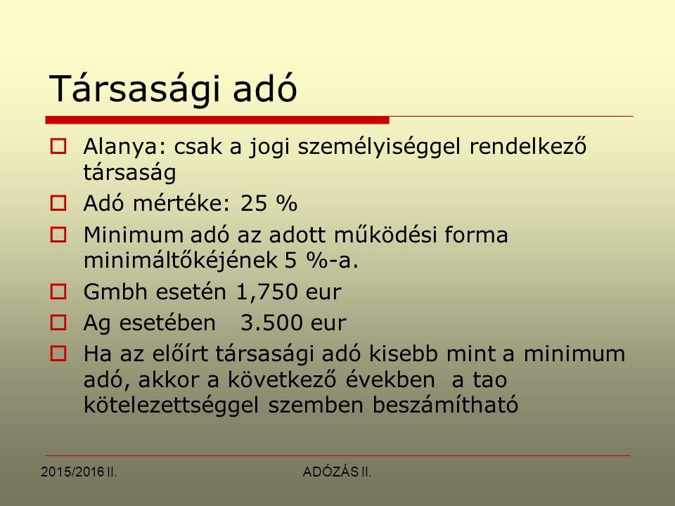2015/2016 II.ADÓZÁS II. Társasági adó  Alanya: csak a jogi személyiséggel rendelkező társaság  Adó mértéke: 25 %  Minimum adó az adott működési for