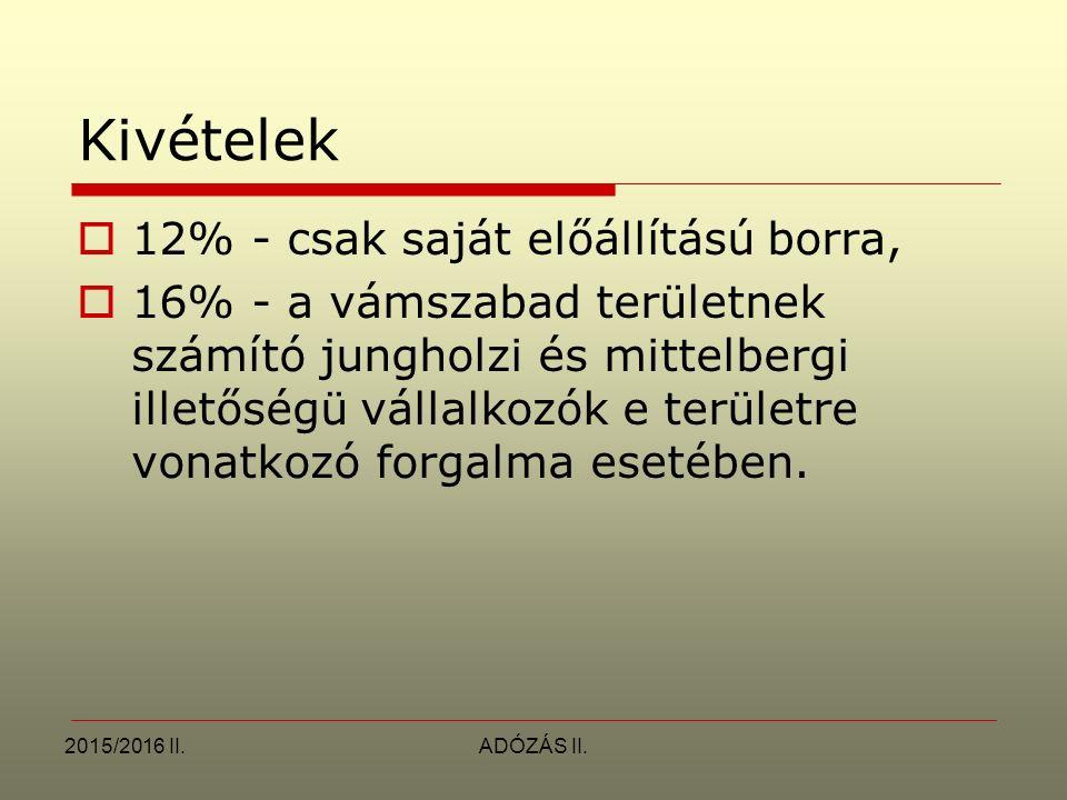 2015/2016 II.ADÓZÁS II. Kivételek  12% - csak saját előállítású borra,  16% - a vámszabad területnek számító jungholzi és mittelbergi illetőségü vál