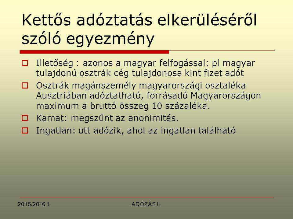2015/2016 II.ADÓZÁS II. Kettős adóztatás elkerüléséről szóló egyezmény  Illetőség : azonos a magyar felfogással: pl magyar tulajdonú osztrák cég tula