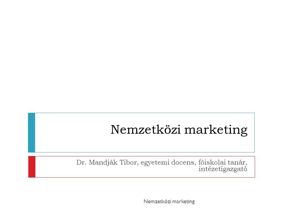Nemzetközi marketing Dr. Mandják Tibor, egyetemi docens, főiskolai tanár, intézetigazgató Nemzetközi marketing