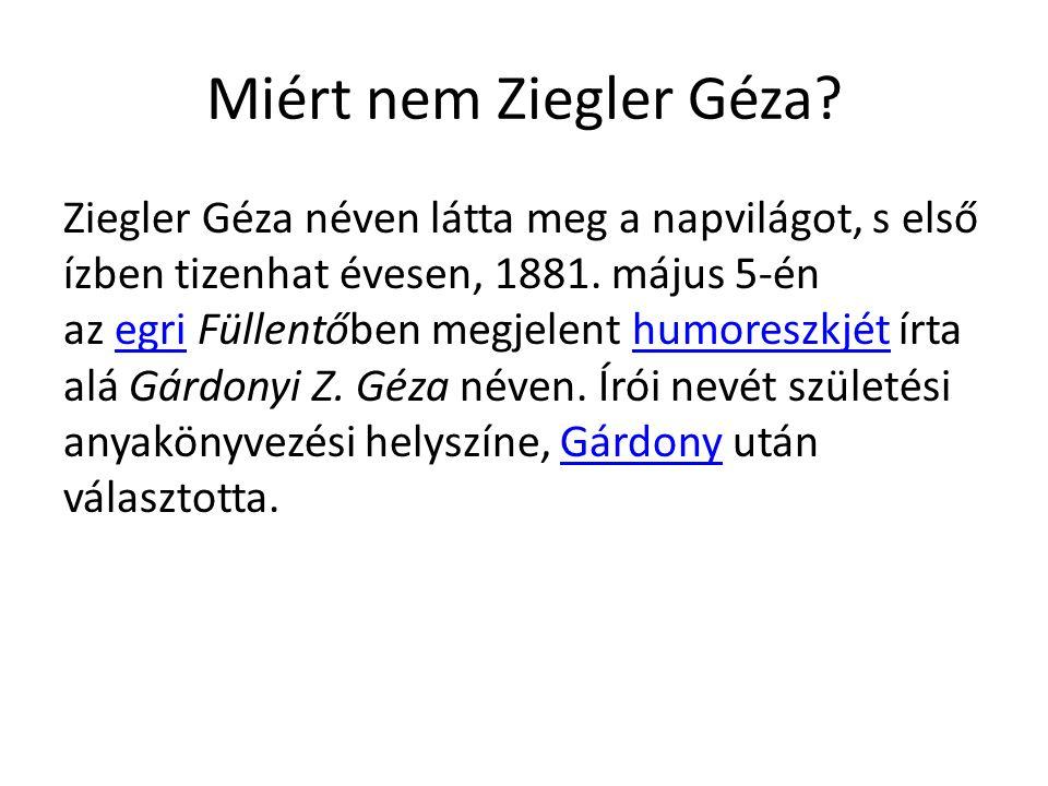 Miért nem Ziegler Géza? Ziegler Géza néven látta meg a napvilágot, s első ízben tizenhat évesen, 1881. május 5-én az egri Füllentőben megjelent humore