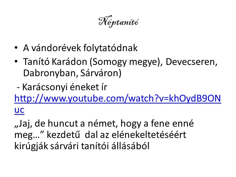 """Néptanító A vándorévek folytatódnak Tanító Karádon (Somogy megye), Devecseren, Dabronyban, Sárváron) - Karácsonyi éneket ír http://www.youtube.com/watch?v=khOydB9ON uc http://www.youtube.com/watch?v=khOydB9ON uc """"Jaj, de huncut a német, hogy a fene enné meg… kezdetű dal az elénekeltetéséért kirúgják sárvári tanítói állásából"""