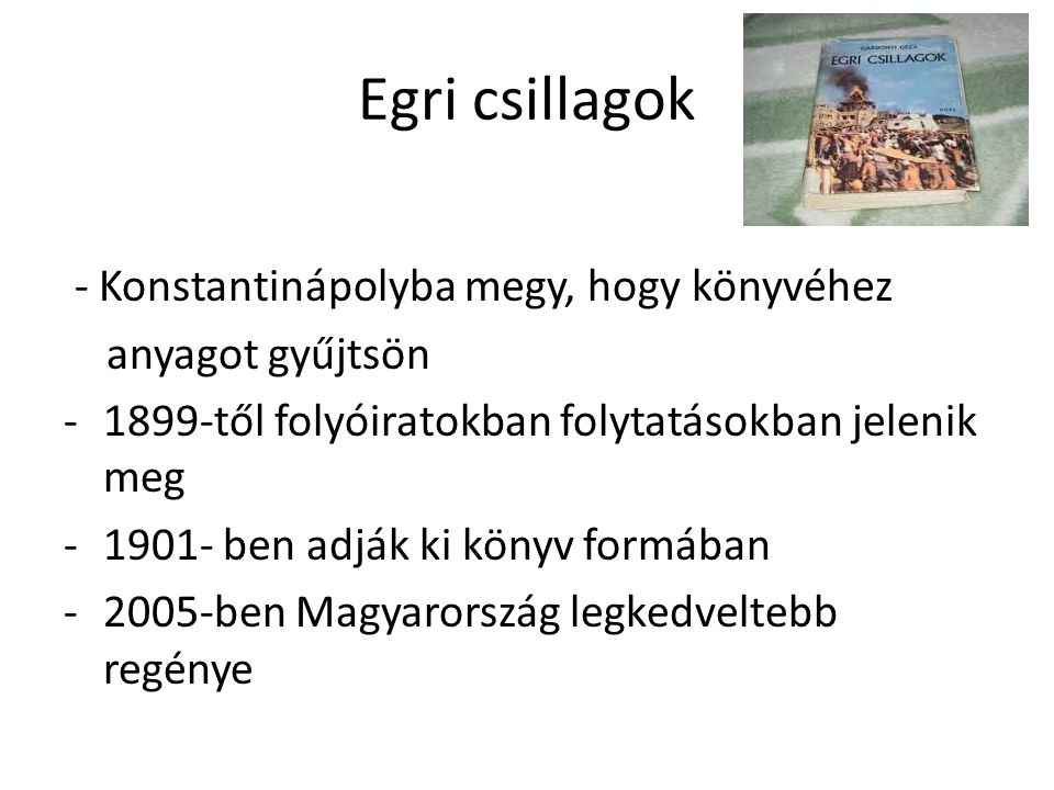 Egri csillagok - Konstantinápolyba megy, hogy könyvéhez anyagot gyűjtsön -1899-től folyóiratokban folytatásokban jelenik meg -1901- ben adják ki könyv formában -2005-ben Magyarország legkedveltebb regénye