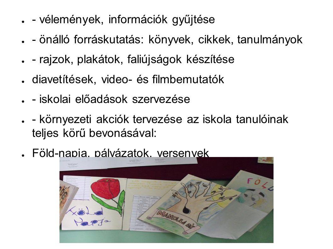 ● - vélemények, információk gyűjtése ● - önálló forráskutatás: könyvek, cikkek, tanulmányok ● - rajzok, plakátok, faliújságok készítése ● diavetítések, video- és filmbemutatók ● - iskolai előadások szervezése ● - környezeti akciók tervezése az iskola tanulóinak teljes körű bevonásával: ● Föld-napja, pályázatok, versenyek