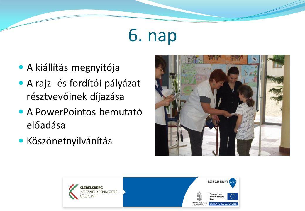 6. nap A kiállítás megnyitója A rajz- és fordítói pályázat résztvevőinek díjazása A PowerPointos bemutató előadása Köszönetnyilvánítás