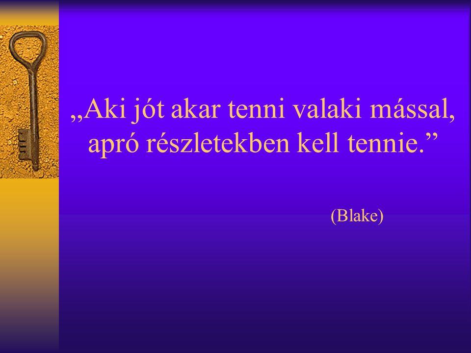 """""""Aki jót akar tenni valaki mással, apró részletekben kell tennie. (Blake)"""