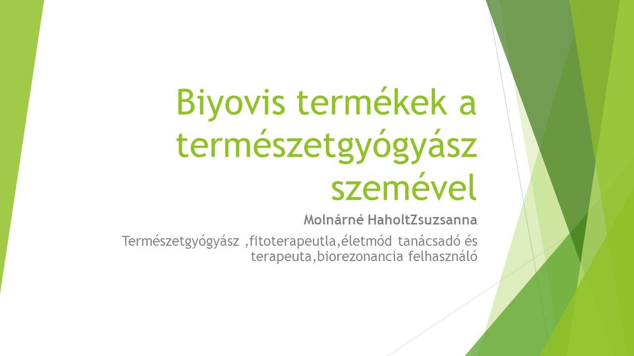 Biyovis termékek a természetgyógyász szemével Molnárné HaholtZsuzsanna Természetgyógyász,fitoterapeutla,életmód tanácsadó és terapeuta,biorezonancia felhasználó