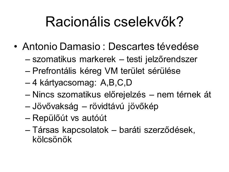 Racionális cselekvők? Antonio Damasio : Descartes tévedése –szomatikus markerek – testi jelzőrendszer –Prefrontális kéreg VM terület sérülése –4 kárty