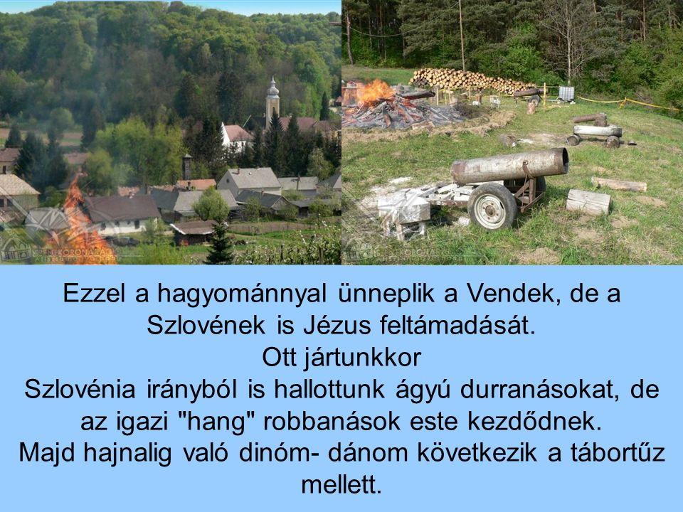 Ezzel a hagyománnyal ünneplik a Vendek, de a Szlovének is Jézus feltámadását. Ott jártunkkor Szlovénia irányból is hallottunk ágyú durranásokat, de az