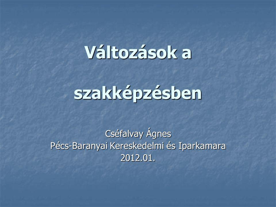 Változások a szakképzésben Cséfalvay Ágnes Pécs-Baranyai Kereskedelmi és Iparkamara 2012.01.