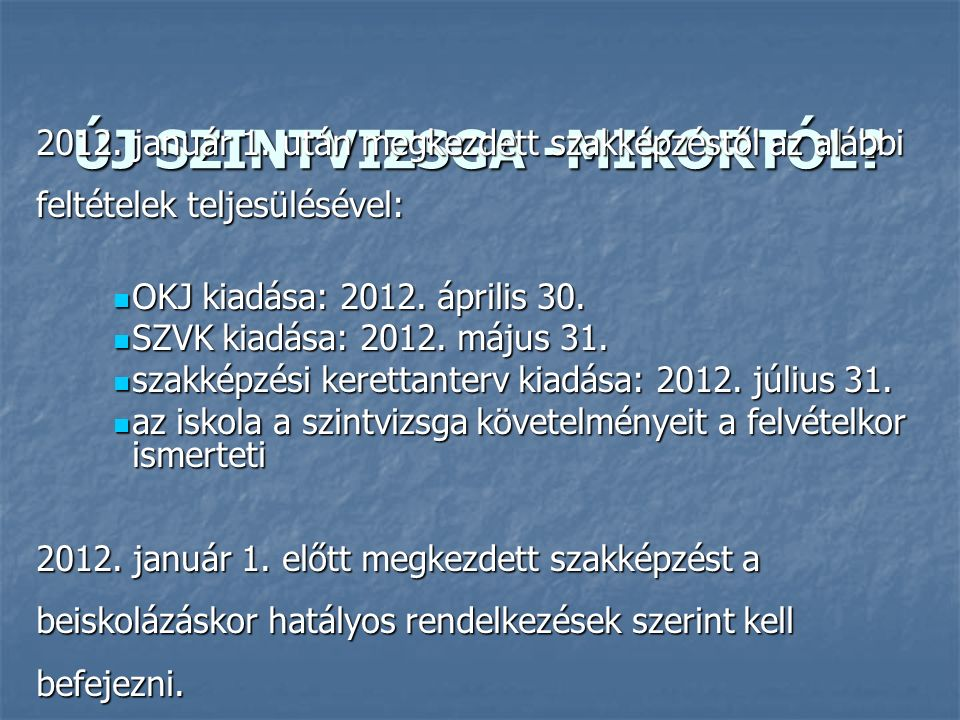 ÚJ SZINTVIZSGA -MIKORTÓL? 2012. január 1. után megkezdett szakképzéstől az alábbi feltételek teljesülésével: OKJ kiadása: 2012. április 30. OKJ kiadás