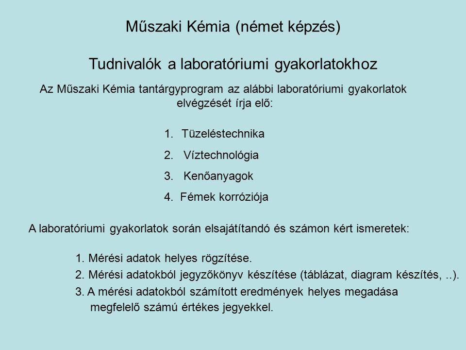 Műszaki Kémia (német képzés) Tudnivalók a laboratóriumi gyakorlatokhoz Az Műszaki Kémia tantárgyprogram az alábbi laboratóriumi gyakorlatok elvégzését írja elő: 1.Tüzeléstechnika 2.