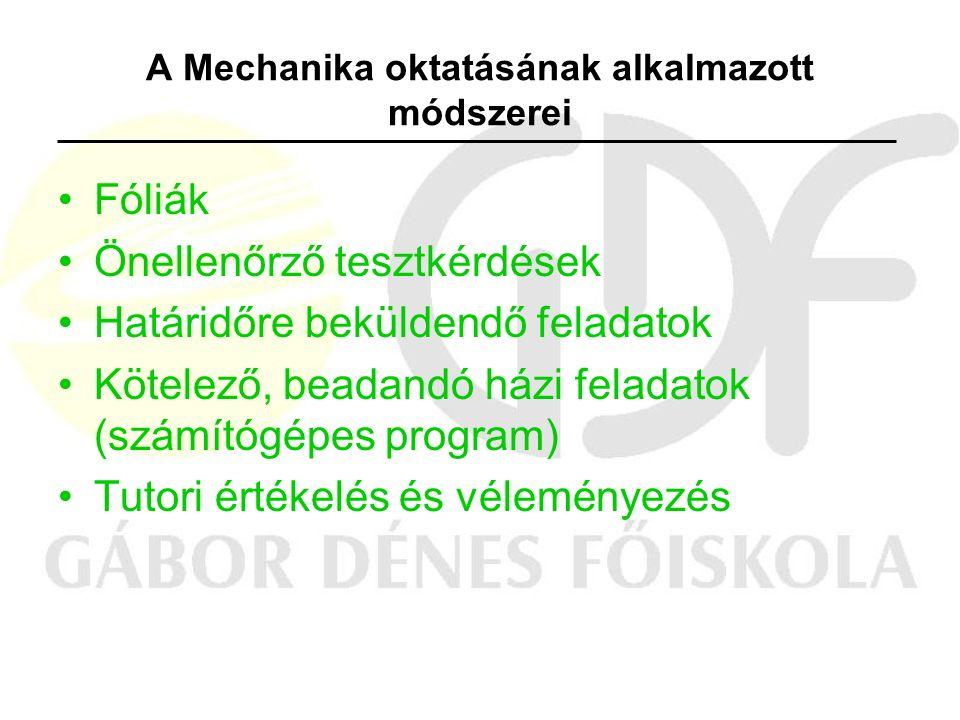 A Mechanika oktatásának alkalmazott módszerei Fóliák Önellenőrző tesztkérdések Határidőre beküldendő feladatok Kötelező, beadandó házi feladatok (számítógépes program) Tutori értékelés és véleményezés