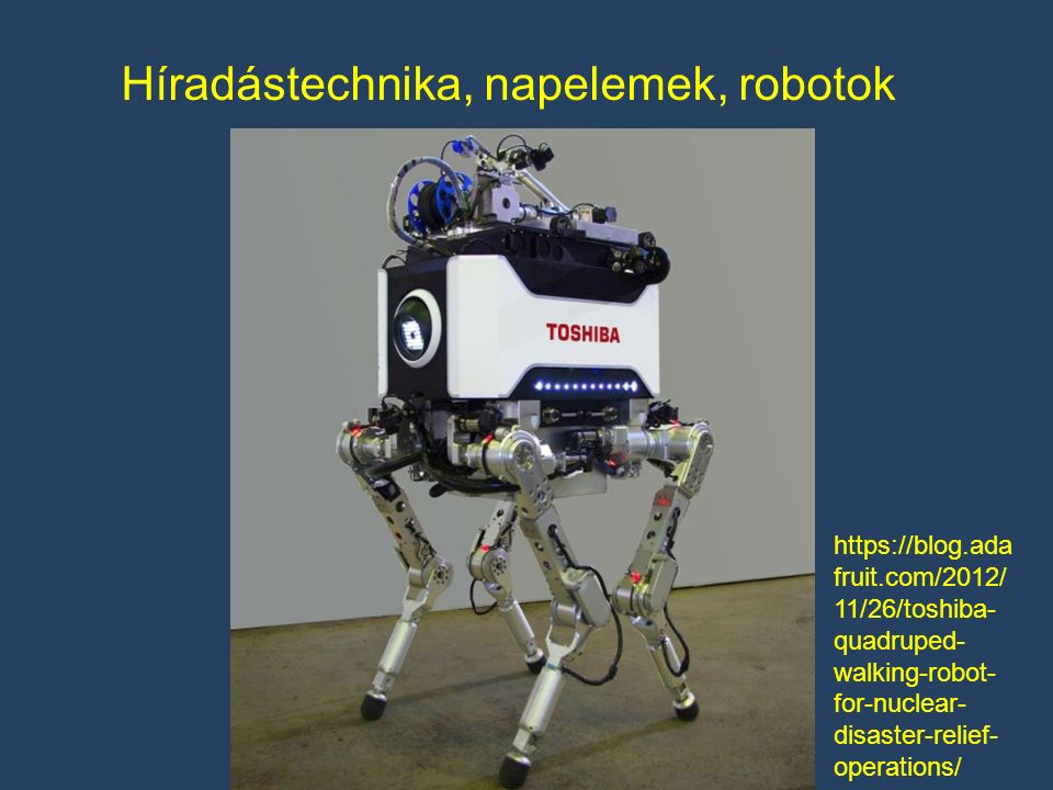Híradástechnika, napelemek, robotok https://blog.ada fruit.com/2012/ 11/26/toshiba- quadruped- walking-robot- for-nuclear- disaster-relief- operations