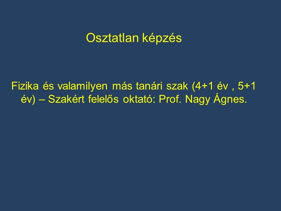 Osztatlan képzés Fizika és valamilyen más tanári szak (4+1 év, 5+1 év) – Szakért felelős oktató: Prof. Nagy Ágnes.
