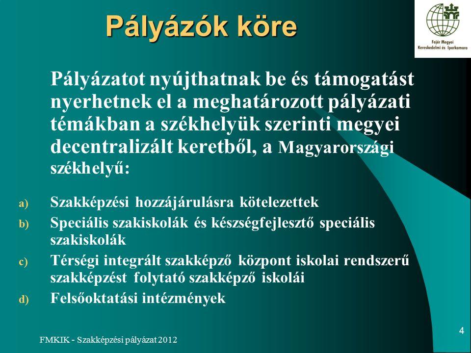 FMKIK - Szakképzési pályázat 2012 Pályázók köre Pályázatot nyújthatnak be és támogatást nyerhetnek el a meghatározott pályázati témákban a székhelyük szerinti megyei decentralizált keretből, a Magyarországi székhelyű: a) Szakképzési hozzájárulásra kötelezettek b) Speciális szakiskolák és készségfejlesztő speciális szakiskolák c) Térségi integrált szakképző központ iskolai rendszerű szakképzést folytató szakképző iskolái d) Felsőoktatási intézmények 4