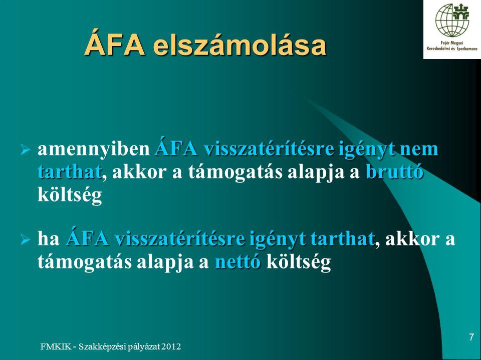 FMKIK - Szakképzési pályázat 2012 ÁFA elszámolása ÁFA visszatérítésre igényt nem tarthatbruttó  amennyiben ÁFA visszatérítésre igényt nem tarthat, akkor a támogatás alapja a bruttó költség ÁFA visszatérítésre igényt tarthat nettó  ha ÁFA visszatérítésre igényt tarthat, akkor a támogatás alapja a nettó költség 7