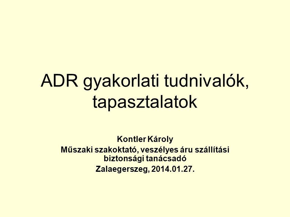 ADR gyakorlati tudnivalók, tapasztalatok Kontler Károly Műszaki szakoktató, veszélyes áru szállítási biztonsági tanácsadó Zalaegerszeg, 2014.01.27.