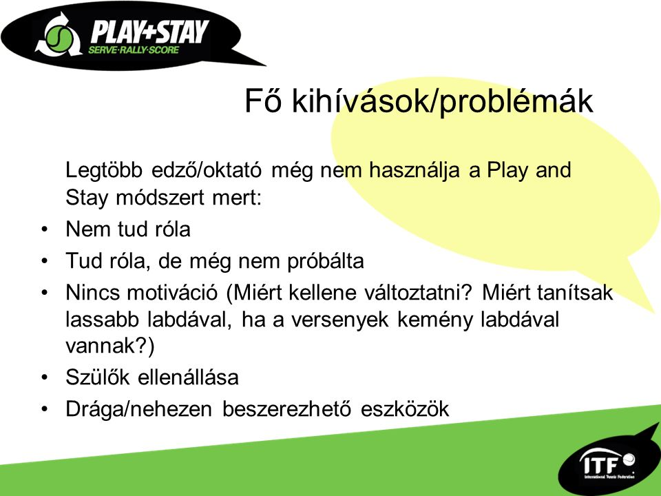 Fő kihívások/problémák Legtöbb edző/oktató még nem használja a Play and Stay módszert mert: Nem tud róla Tud róla, de még nem próbálta Nincs motiváció (Miért kellene változtatni.