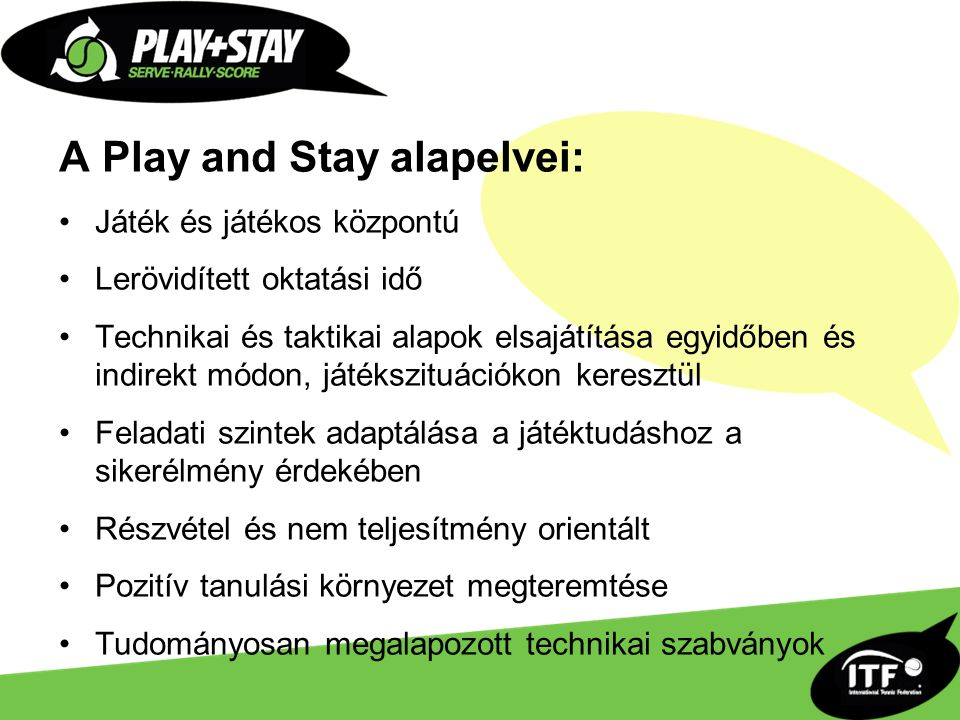 A Play and Stay alapelvei: Játék és játékos központú Lerövidített oktatási idő Technikai és taktikai alapok elsajátítása egyidőben és indirekt módon, játékszituációkon keresztül Feladati szintek adaptálása a játéktudáshoz a sikerélmény érdekében Részvétel és nem teljesítmény orientált Pozitív tanulási környezet megteremtése Tudományosan megalapozott technikai szabványok