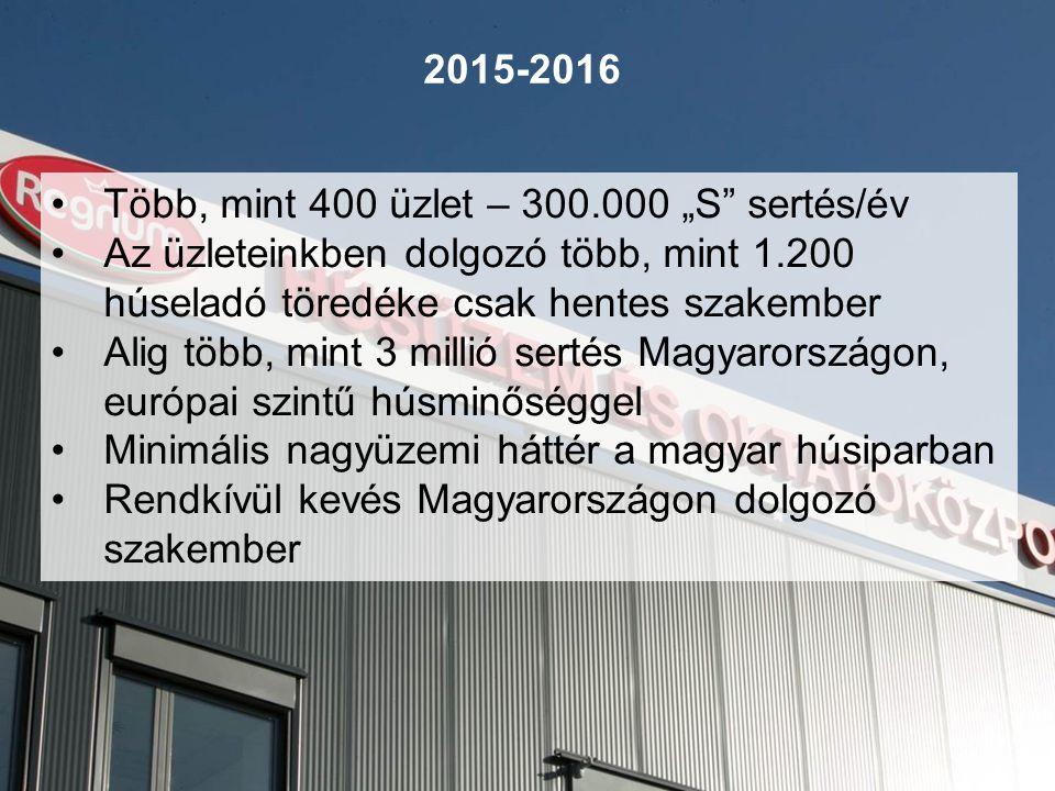 """2015-2016 Több, mint 400 üzlet – 300.000 """"S sertés/év Az üzleteinkben dolgozó több, mint 1.200 húseladó töredéke csak hentes szakember Alig több, mint 3 millió sertés Magyarországon, európai szintű húsminőséggel Minimális nagyüzemi háttér a magyar húsiparban Rendkívül kevés Magyarországon dolgozó szakember"""