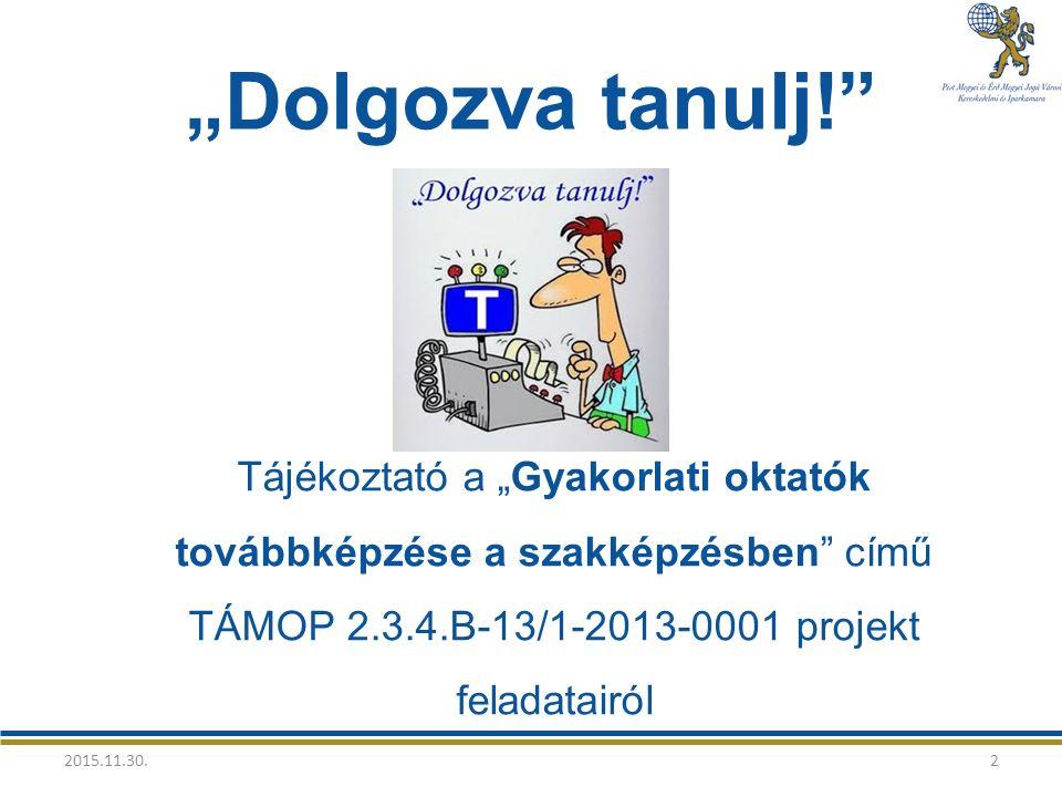 """""""Dolgozva tanulj! Tájékoztató a """"Gyakorlati oktatók továbbképzése a szakképzésben című TÁMOP 2.3.4.B-13/1-2013-0001 projekt feladatairól 2015.11.30.2"""