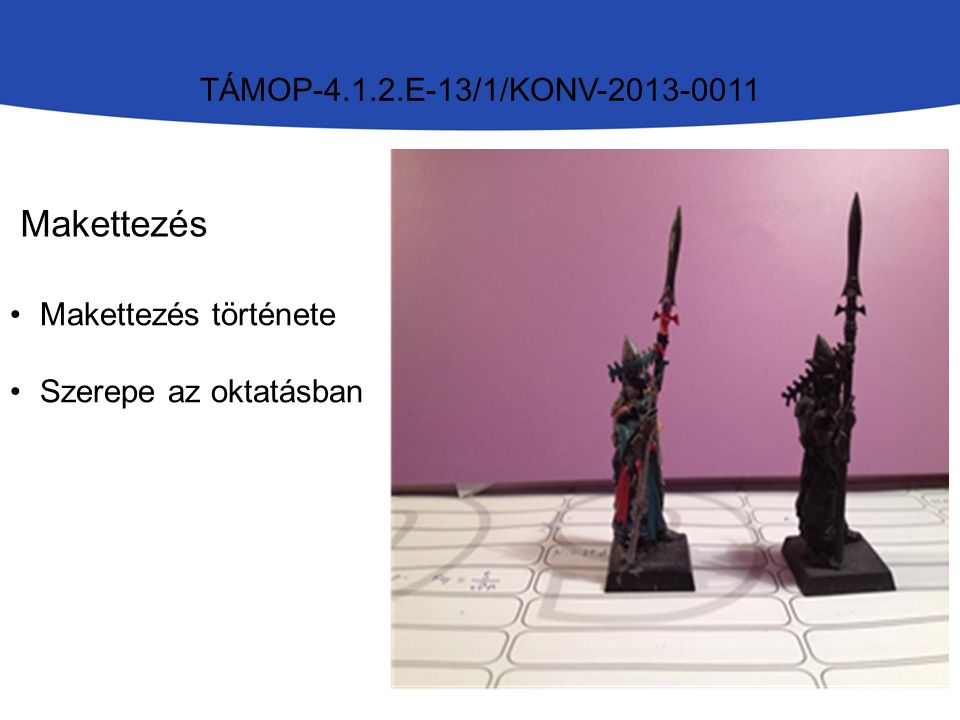 TÁMOP-4.1.2.E-13/1/KONV-2013-0011 Makettezés Makettezés története Szerepe az oktatásban
