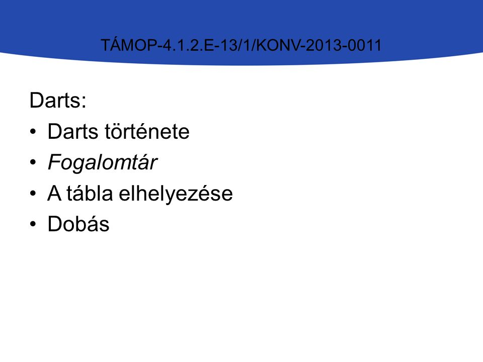 TÁMOP-4.1.2.E-13/1/KONV-2013-0011 Darts: Darts története Fogalomtár A tábla elhelyezése Dobás