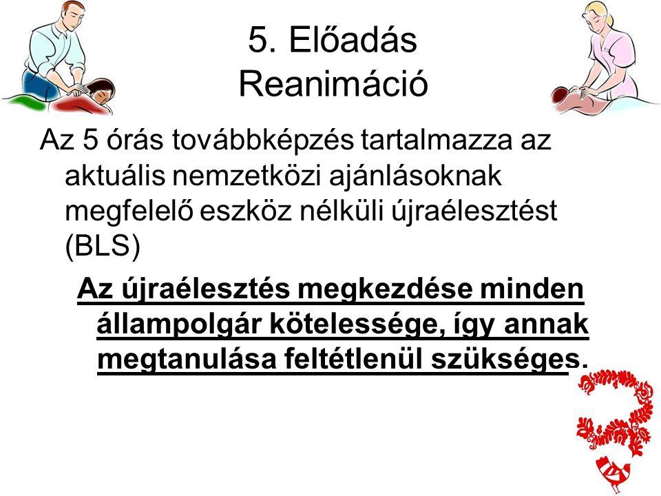 5. Előadás Reanimáció Az 5 órás továbbképzés tartalmazza az aktuális nemzetközi ajánlásoknak megfelelő eszköz nélküli újraélesztést (BLS) Az újraélesz