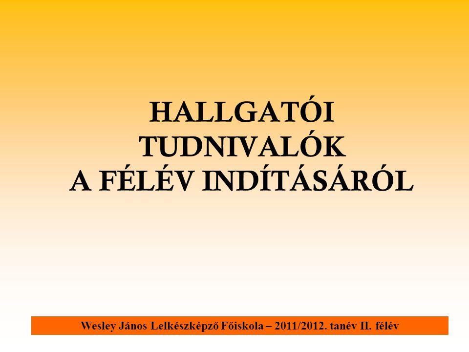 HALLGATÓI TUDNIVALÓK A FÉLÉV INDÍTÁSÁRÓL Wesley János Lelkészképző Főiskola – 2011/2012. tanév II. félév