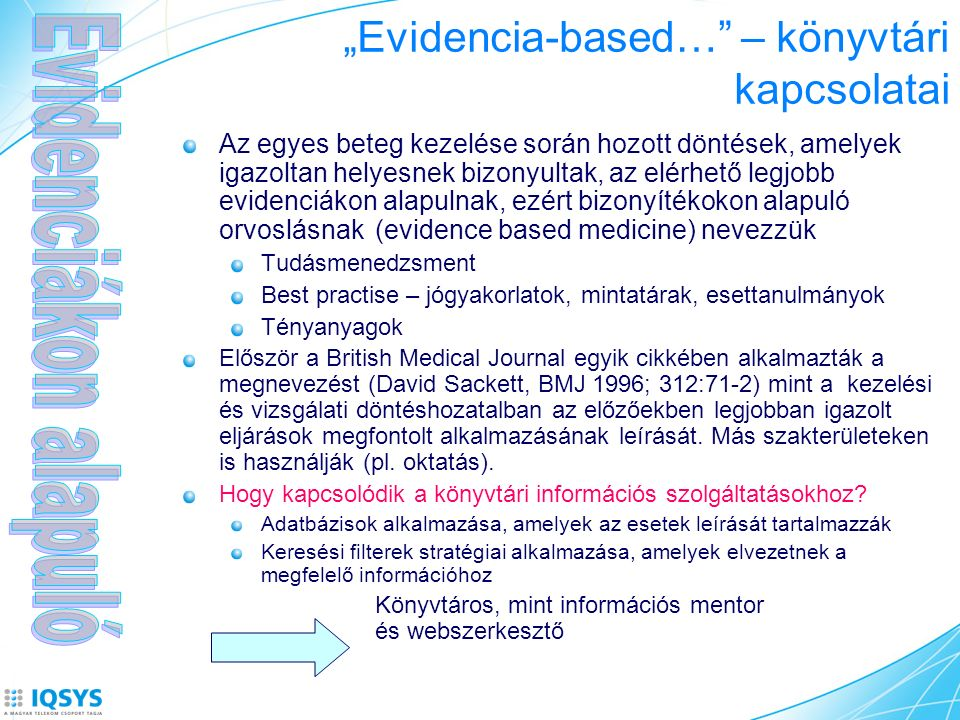 """""""Evidencia-based… – könyvtári kapcsolatai Az egyes beteg kezelése során hozott döntések, amelyek igazoltan helyesnek bizonyultak, az elérhető legjobb evidenciákon alapulnak, ezért bizonyítékokon alapuló orvoslásnak (evidence based medicine) nevezzük Tudásmenedzsment Best practise – jógyakorlatok, mintatárak, esettanulmányok Tényanyagok Először a British Medical Journal egyik cikkében alkalmazták a megnevezést (David Sackett, BMJ 1996; 312:71-2) mint a kezelési és vizsgálati döntéshozatalban az előzőekben legjobban igazolt eljárások megfontolt alkalmazásának leírását."""