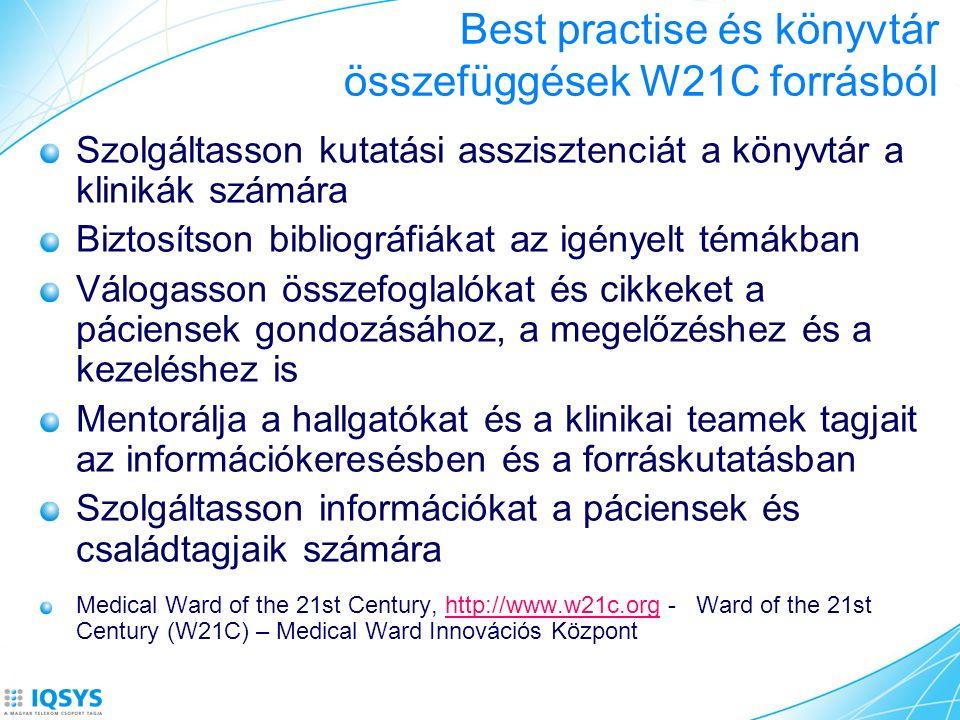 Best practise és könyvtár összefüggések W21C forrásból Szolgáltasson kutatási asszisztenciát a könyvtár a klinikák számára Biztosítson bibliográfiákat az igényelt témákban Válogasson összefoglalókat és cikkeket a páciensek gondozásához, a megelőzéshez és a kezeléshez is Mentorálja a hallgatókat és a klinikai teamek tagjait az információkeresésben és a forráskutatásban Szolgáltasson információkat a páciensek és családtagjaik számára Medical Ward of the 21st Century, http://www.w21c.org - Ward of the 21st Century (W21C) – Medical Ward Innovációs Központhttp://www.w21c.org
