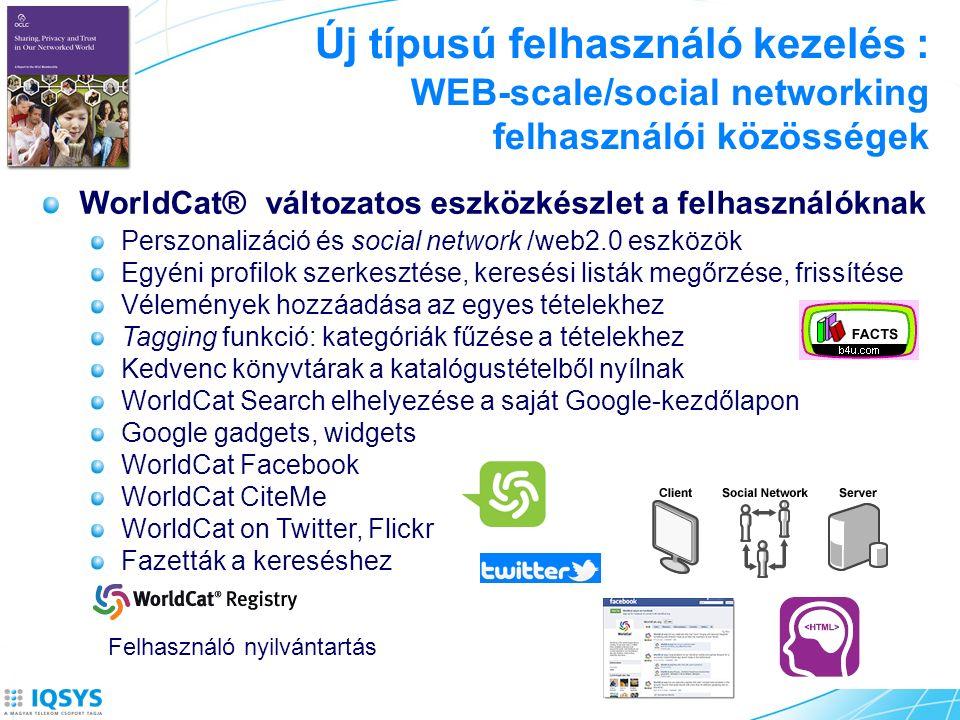 Új típusú felhasználó kezelés : WEB-scale/social networking felhasználói közösségek WorldCat® változatos eszközkészlet a felhasználóknak Perszonalizáció és social network /web2.0 eszközök Egyéni profilok szerkesztése, keresési listák megőrzése, frissítése Vélemények hozzáadása az egyes tételekhez Tagging funkció: kategóriák fűzése a tételekhez Kedvenc könyvtárak a katalógustételből nyílnak WorldCat Search elhelyezése a saját Google-kezdőlapon Google gadgets, widgets WorldCat Facebook WorldCat CiteMe WorldCat on Twitter, Flickr Fazetták a kereséshez Felhasználó nyilvántartás