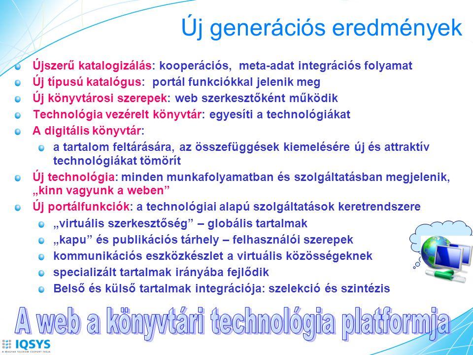 """Új generációs eredmények Újszerű katalogizálás: kooperációs, meta-adat integrációs folyamat Új típusú katalógus: portál funkciókkal jelenik meg Új könyvtárosi szerepek: web szerkesztőként működik Technológia vezérelt könyvtár: egyesíti a technológiákat A digitális könyvtár: a tartalom feltárására, az összefüggések kiemelésére új és attraktív technológiákat tömörít Új technológia: minden munkafolyamatban és szolgáltatásban megjelenik, """"kinn vagyunk a weben Új portálfunkciók: a technológiai alapú szolgáltatások keretrendszere """"virtuális szerkesztőség – globális tartalmak """"kapu és publikációs tárhely – felhasználói szerepek kommunikációs eszközkészlet a virtuális közösségeknek specializált tartalmak irányába fejlődik Belső és külső tartalmak integrációja: szelekció és szintézis"""