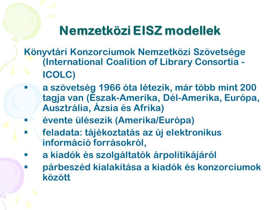 Nemzetközi EISZ modellek Könyvtári Konzorciumok Nemzetközi Szövetsége (International Coalition of Library Consortia - ICOLC)  a szövetség 1966 óta létezik, már több mint 200 tagja van (Észak-Amerika, Dél-Amerika, Európa, Ausztrália, Ázsia és Afrika)  évente ülésezik (Amerika/Európa)  feladata: tájékoztatás az új elektronikus információ forrásokról,  a kiadók és szolgáltatók árpolitikájáról  párbeszéd kialakítása a kiadók és konzorciumok között