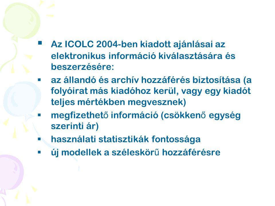  Az ICOLC 2004-ben kiadott ajánlásai az elektronikus információ kiválasztására és beszerzésére:  az állandó és archív hozzáférés biztosítása (a folyóirat más kiadóhoz kerül, vagy egy kiadót teljes mértékben megvesznek)  megfizethet ő információ (csökken ő egység szerinti ár)  használati statisztikák fontossága  új modellek a széleskör ű hozzáférésre