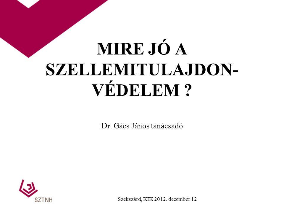 MIRE JÓ A SZELLEMITULAJDON- VÉDELEM ? Dr. Gács János tanácsadó Szekszárd, KIK 2012. december 12