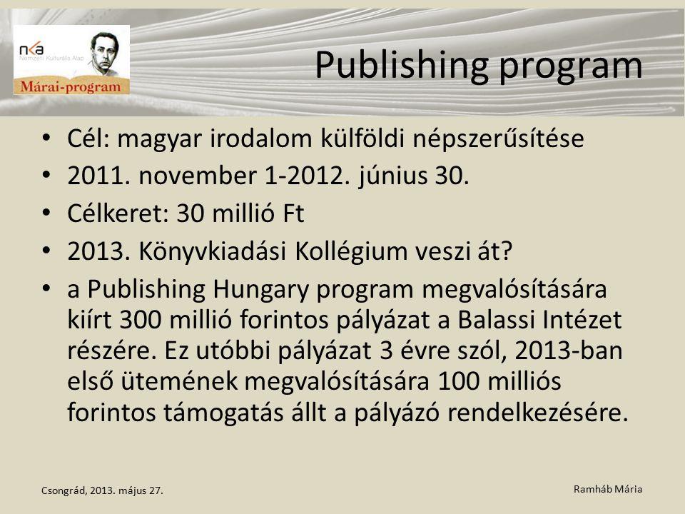 Ramháb Mária Publishing program Cél: magyar irodalom külföldi népszerűsítése 2011. november 1-2012. június 30. Célkeret: 30 millió Ft 2013. Könyvkiadá