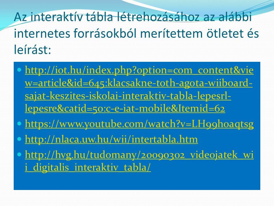 Az interaktív tábla létrehozásához az alábbi internetes forrásokból merítettem ötletet és leírást: http://iot.hu/index.php option=com_content&vie w=article&id=645:klacsakne-toth-agota-wiiboard- sajat-keszites-iskolai-interaktiv-tabla-lepesrl- lepesre&catid=50:c-e-iat-mobile&Itemid=62 http://iot.hu/index.php option=com_content&vie w=article&id=645:klacsakne-toth-agota-wiiboard- sajat-keszites-iskolai-interaktiv-tabla-lepesrl- lepesre&catid=50:c-e-iat-mobile&Itemid=62 https://www.youtube.com/watch v=LH99hoaqtsg http://nlaca.uw.hu/wii/intertabla.htm http://hvg.hu/tudomany/20090302_videojatek_wi i_digitalis_interaktiv_tabla/ http://hvg.hu/tudomany/20090302_videojatek_wi i_digitalis_interaktiv_tabla/