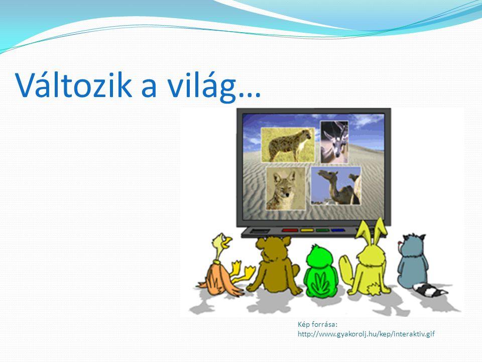 Kép forrása: http://www.gyakorolj.hu/kep/interaktiv.gif Változik a világ…