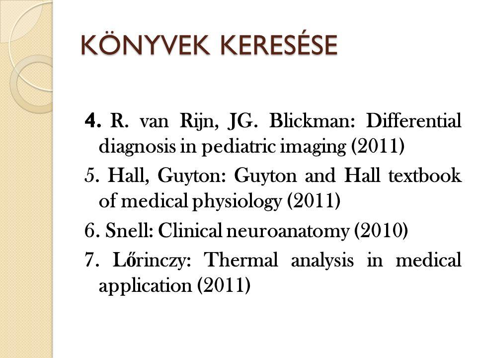KÖNYVEK KERESÉSE 4. R. van Rijn, JG. Blickman: Differential diagnosis in pediatric imaging (2011) 5. Hall, Guyton: Guyton and Hall textbook of medical