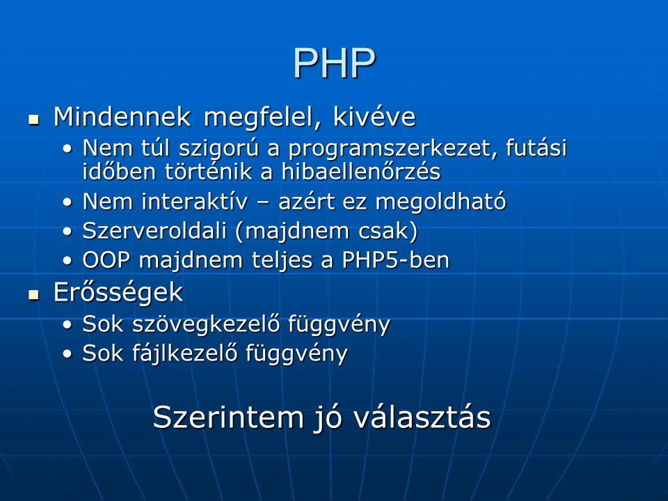 PHP Mindennek megfelel, kivéve Mindennek megfelel, kivéve Nem túl szigorú a programszerkezet, futási időben történik a hibaellenőrzésNem túl szigorú a programszerkezet, futási időben történik a hibaellenőrzés Nem interaktív – azért ez megoldhatóNem interaktív – azért ez megoldható Szerveroldali (majdnem csak)Szerveroldali (majdnem csak) OOP majdnem teljes a PHP5-benOOP majdnem teljes a PHP5-ben Erősségek Erősségek Sok szövegkezelő függvénySok szövegkezelő függvény Sok fájlkezelő függvénySok fájlkezelő függvény Szerintem jó választás