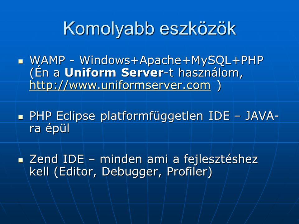 Komolyabb eszközök WAMP - Windows+Apache+MySQL+PHP (Én a Uniform Server-t használom, http://www.uniformserver.com ) WAMP - Windows+Apache+MySQL+PHP (Én a Uniform Server-t használom, http://www.uniformserver.com ) http://www.uniformserver.com PHP Eclipse platformfüggetlen IDE – JAVA- ra épül PHP Eclipse platformfüggetlen IDE – JAVA- ra épül Zend IDE – minden ami a fejlesztéshez kell (Editor, Debugger, Profiler) Zend IDE – minden ami a fejlesztéshez kell (Editor, Debugger, Profiler)