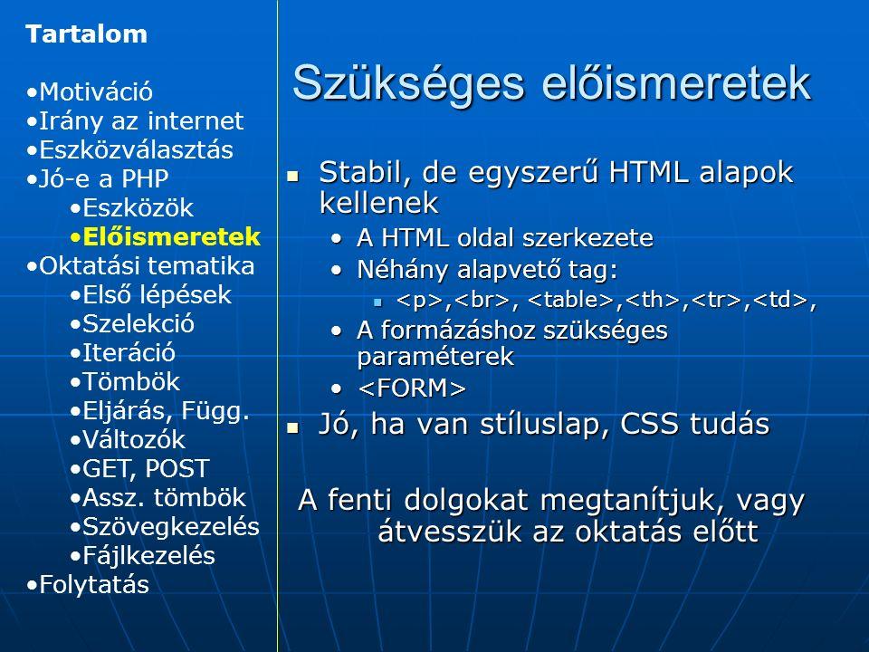 Szükséges előismeretek Stabil, de egyszerű HTML alapok kellenek Stabil, de egyszerű HTML alapok kellenek A HTML oldal szerkezeteA HTML oldal szerkezete Néhány alapvető tag:Néhány alapvető tag:,,,,,,,,,,,, A formázáshoz szükséges paraméterekA formázáshoz szükséges paraméterek Jó, ha van stíluslap, CSS tudás Jó, ha van stíluslap, CSS tudás A fenti dolgokat megtanítjuk, vagy átvesszük az oktatás előtt Tartalom Motiváció Irány az internet Eszközválasztás Jó-e a PHP Eszközök Előismeretek Oktatási tematika Első lépések Szelekció Iteráció Tömbök Eljárás, Függ.